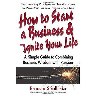How to Start a Business & Ignite Your Life: A Simple Guide to Combining Business Wisdom with Passion