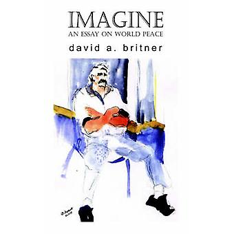 Imagine An Essay on World Peace by Britner & David A.
