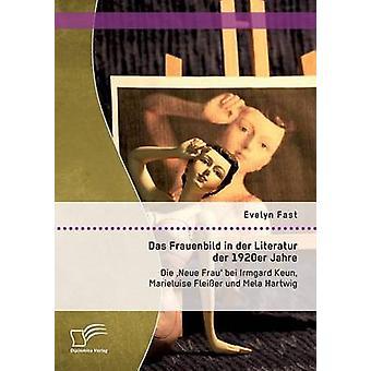 Das Frauenbild in der Literatur der 1920er Jahre Die Neue Frau bei Irmgard Keun Marieluise Fleier und Mela Hartwig by Fast & Evelyn