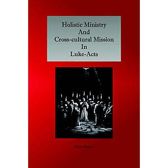Holistic Ministry and Crosscultural Mission in LukeActs by Rogers & Glenn