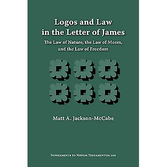Logos and Law in the Letter of James The Law of Nature the Law of Moses and the Law of Freedom by JacksonMccabe & Matt A.