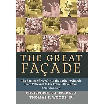 The Great Facade The Regime of Novelty in the Catholic Church from Vatican II to the Francis Revolution Second Edition by Ferrara & Christopher A.