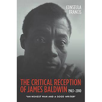 The Critical Reception of James Baldwin 19632010 An Honest Man and a Good Writer by Francis & Conseula