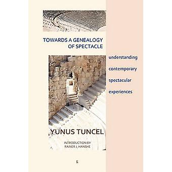 Towards a Genealogy of Spectacle understanding contemporary spectacular experiences by Tuncel & Yunus