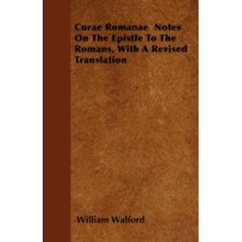 Curae Romanae  Notes On The Epistle To The Romans With A Revised Translation by Walford & William