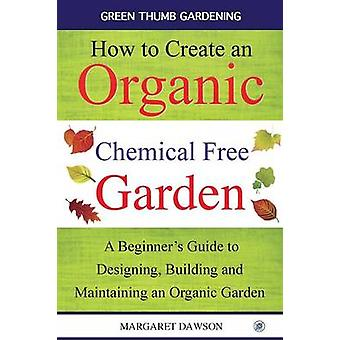 How to Create an Organic Chemical Free Garden A beginners guide to designing building  maintaining an organic garden by Dawson & Margaret