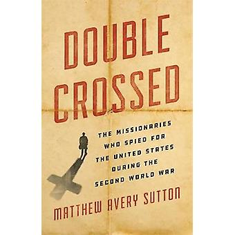 Double Crossed - The Missionaries Who Spied for the United States Duri