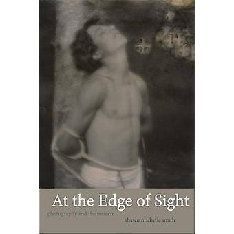 At the Edge of Sight - Photography and the Unseen by Shawn Michelle Sm