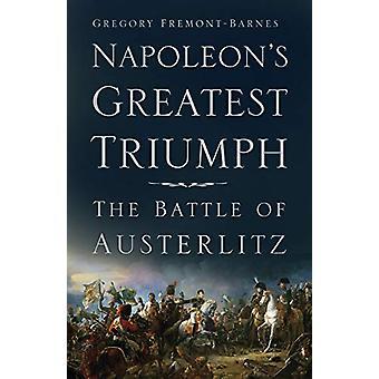 Napoleon's Greatest Triumph - The Battle of Austerlitz by Gregory Frem