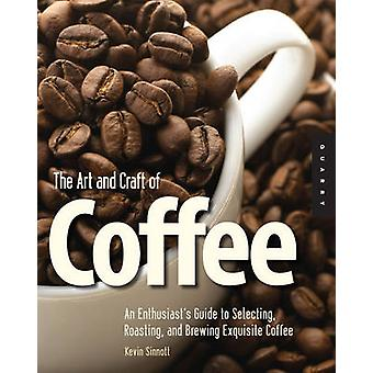Art and Craft of Coffee An Enthusiasts Guide to Selecting Roasting and Brewing Exquisite Coffee by Sinnott & Kevin