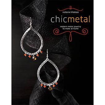 Chic Metal - Modern Metal Jewelry to Make at Home by Victoria Tillotso