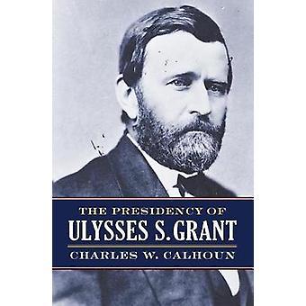 Formandskabet for Ulysses S. Grant af Charles W Calhoun - 97807006248