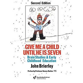 Give Me a Child Until He Is 7 Brain Studies and Early Childhood Education by Brierley & John Keith