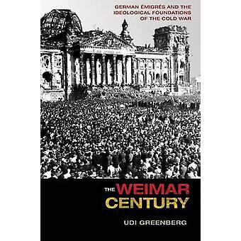 The Weimar Century - German Emigres and the Ideological Foundations of