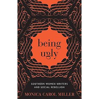 Being Ugly - Southern Women Writers and Social Rebellion by Monica Car