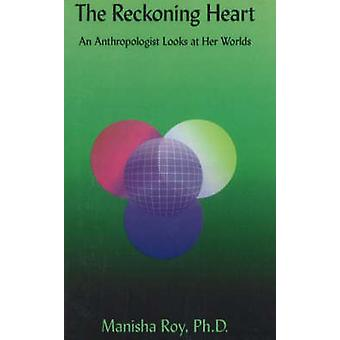 The Reckoning Heart - An Anthropologist Looks at Her Worlds by Manisha