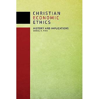 Christian Economic Ethics - History and Implications by Daniel K. Finn