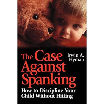 The Case Against Spanking - How to Discipline Your Child without Hitti