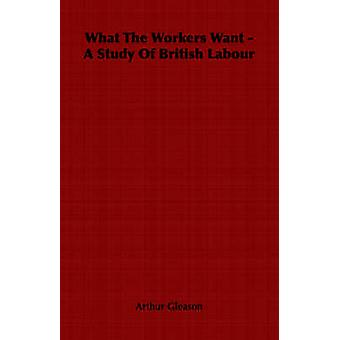 What The Workers Want  A Study Of British Labour by Gleason & Arthur