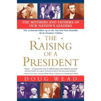 The Raising of a President The Mothers and Fathers of Our Nations Leaders by Wead & Doug