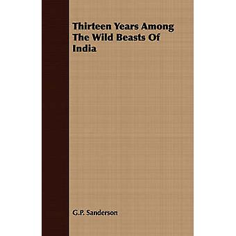 Thirteen Years Among the Wild Beasts of India Their Haunts and Habits from Personal Observation With an Account of the Modes of Capturing and Taming by Sanderson & G. P.