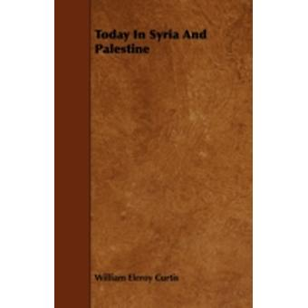 Today in Syria and Palestine by Curtis & William Eleroy