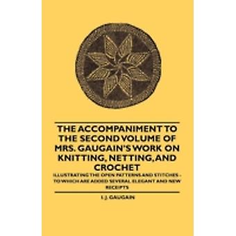 The Accompaniment to the Second Volume of Mrs. Gaugains Work on Knitting Netting and Crochet  Illustrating the Open Patterns and Stitches  To Which are Added Several Elegant and new Receipts by Gaugain & I. J.