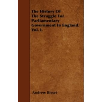The History Of The Struggle For Parliamentary Government In England. Vol. I. by Bisset & Andrew