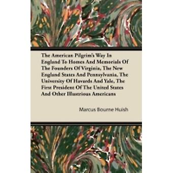 The American Pilgrims Way in England to Homes and Memorials of the Founders of Virginia the New England States and Pennsylvania the University of H by Huish & Marcus Bourne