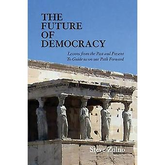 The Future of Democracy Lessons From the Past and Present To Guide us on our Path Forward by Zolno & Steve