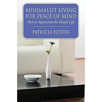 Minimalist Living for Peace of Mind How to Appreciate the Simple Life by Foster & Patricia