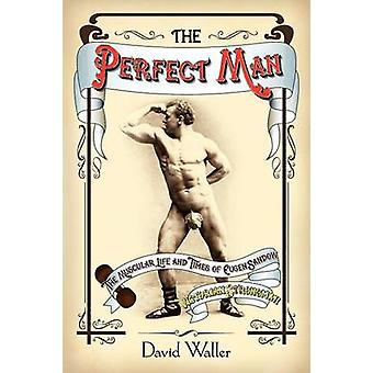 The Perfect Man The Muscular Life and Times of Eugen Sandow Victorian Strongman by Waller & David