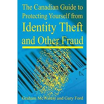 The Canadian Guide to Protecting Yourself  from Identity Theft and Other Fraud by McWaters & Graham