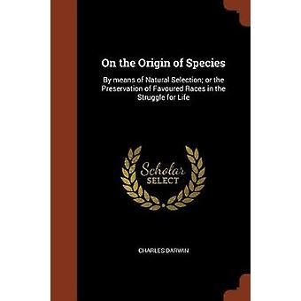 On the Origin of Species By means of Natural Selection or the Preservation of Favoured Races in the Struggle for Life by Darwin & Charles