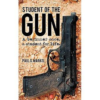 Student of the Gun A Beginner Once a Student for Life. by Markel & Paul G.