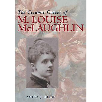 Anita J. Ellis : The Ceramic Career of M.Louise McLaughlin - 9780821