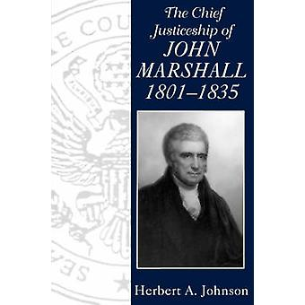 The Chief Justiceship of John Marshall - 1801-35 by Herbert A. Johnso