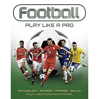 Football Play like a Pro  From fitness to field. All you need to know to be the best. by Sona Books
