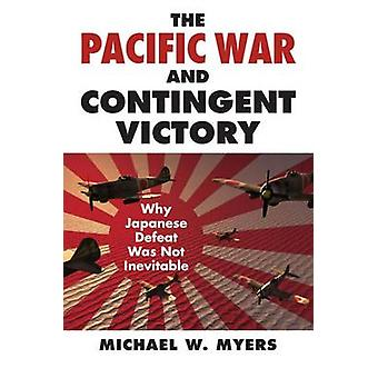 The Pacific War and Contingent Victory by Michael W. Myers