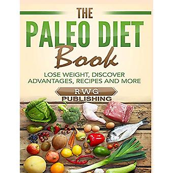 The Paleo Diet Book - Lose Weight - Discover Advantages - Recipes and
