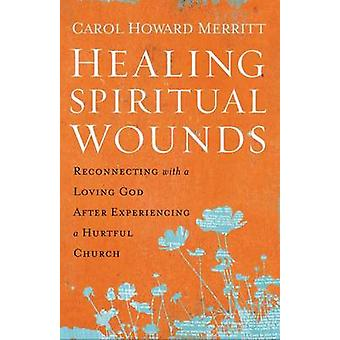 Healing Spiritual Wounds  Reconnecting with a Loving God After Experiencing a Hurtful Church by Carol Howard Merritt