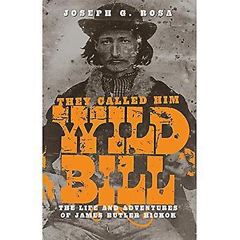 Sie nannten ihn Wild Bill: Leben und die Abenteuer von James Butler Hickok