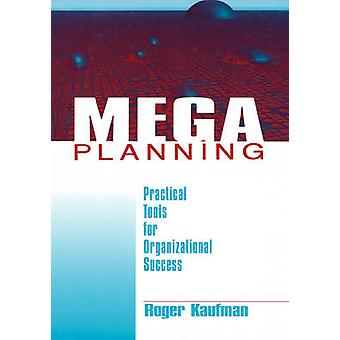 Mega Planning Practical Tools for Organizational Success by Kaufman & Roger A.