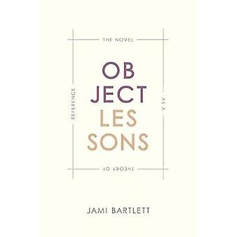 Object Lessons - The Novel as a Theory of Reference by Jami Bartlett -
