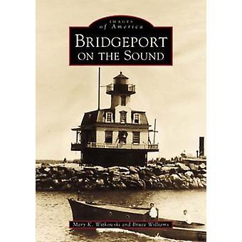 Bridgeport on the Sound by Mary K Witkowski - Bruce Williams - 978073