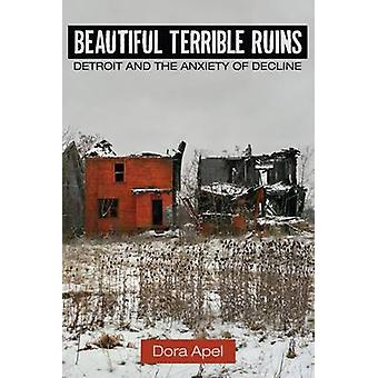 Beautiful Terrible Ruins - Detroit and the Anxiety of Decline by Dora