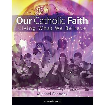 Our Catholic Faith - Living What We Believe by Michael Pennock - 97815