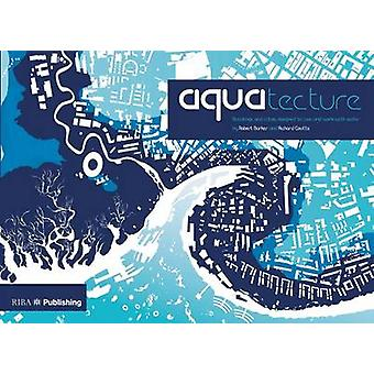 Aquatecture - Buildings and Cities Designed to Live and Work with Wate