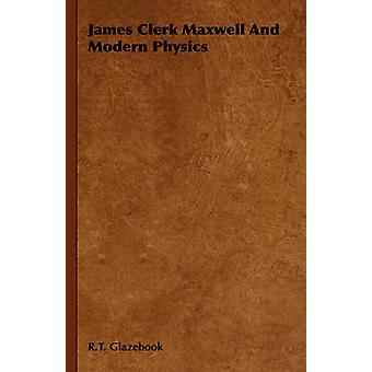 James Clerk Maxwell And Modern Physics by Glazebook & R.T.