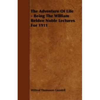The Adventure Of Life  Being The William Belden Noble Lectures For 1911 by Grenfell & Wilfred Thomason